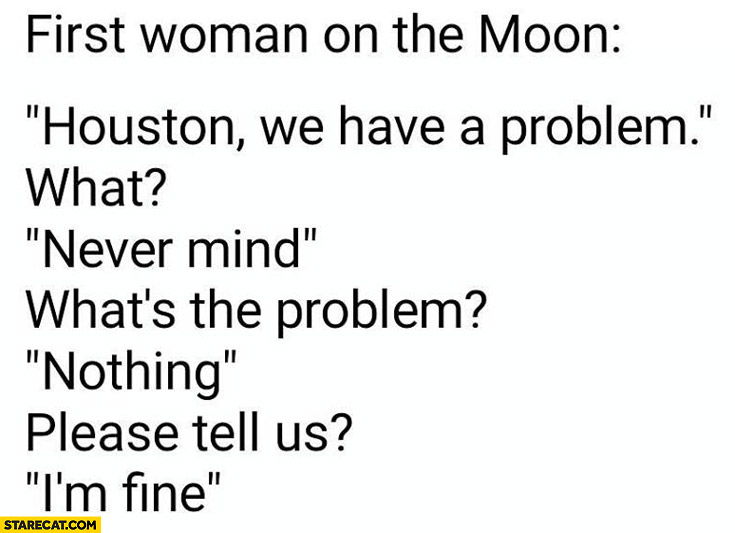 First woman on the moon: Houson we have a problem. What? Never mind, nothing I'm fine