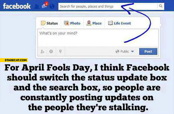 For April fools day facebook should switch status update box and the search box people posting updates on the people they're stalking