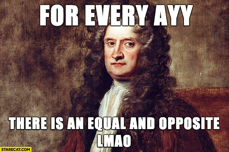 For every AYY there is an equal and opposite LMAO Newton's law