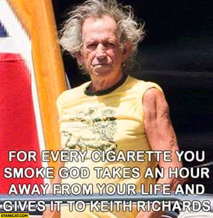 For every cigarette you smoke God takes an hour away from your life and gives it to Keith Richards