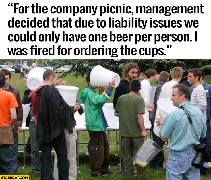 For the company picnic management decided that due to liability issues we could only have one beer per person. I was fired for ordering the huge giant cups