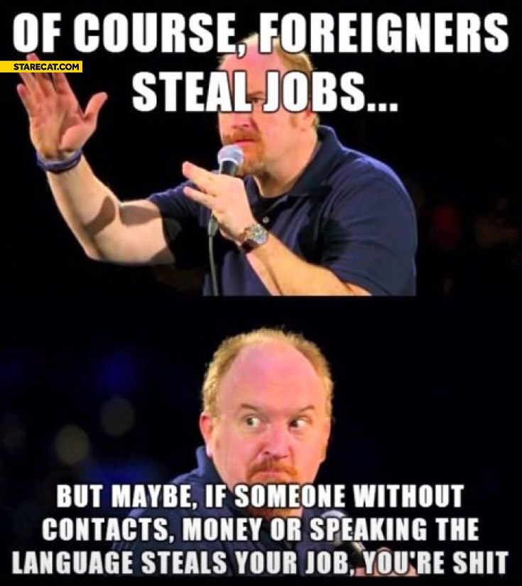 Foreigners steal jobs maybe if someone without contacts money language steals your job youre shit