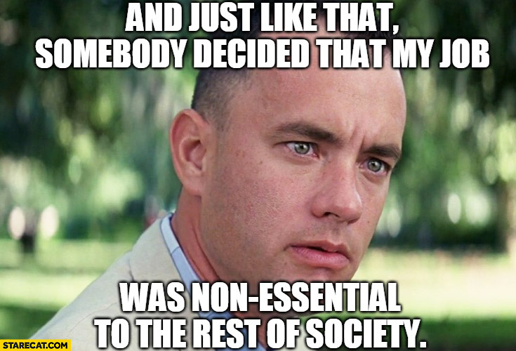 Forrest Gump and just like that somebody decided that my job was non essential to the rest of society