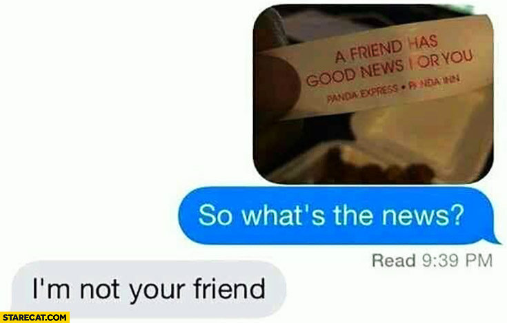 Fortune cookie a friend has good news for you. So what's the news? I'm not your friend