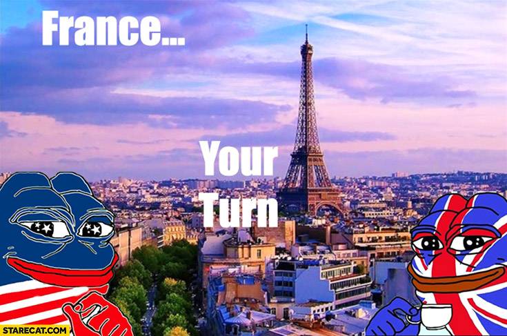 France your turn, do something funny. USA after elections UK after Brexit