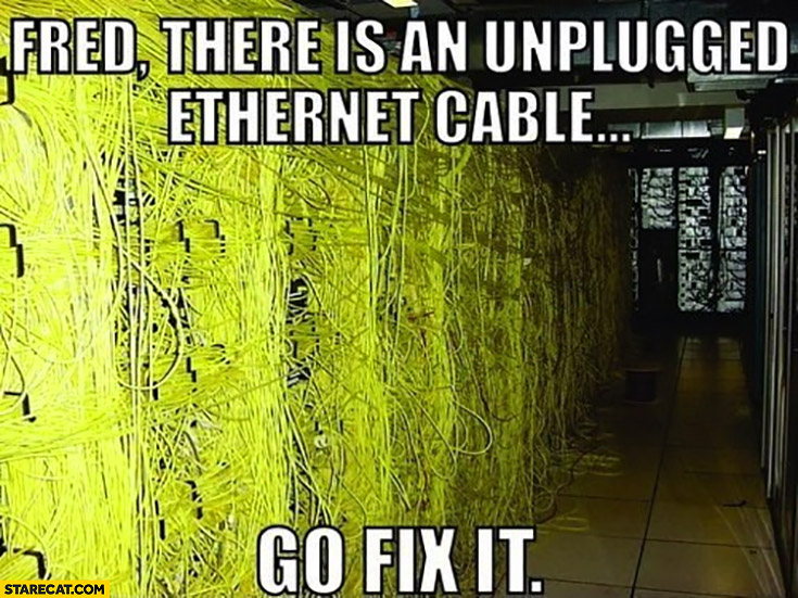 Fred there is an unplugged ethernet cable go fix it room full of cables mess