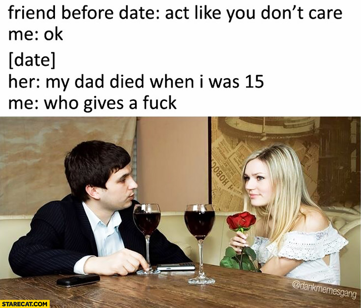 Friend before date: act like you don't care. Her: my dad died when I was 15. Me: who gives a shit
