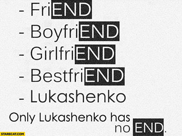 Friend, boyfriend, girlfriend, bestfriend Lukashenko. Only Lukashenko has no end