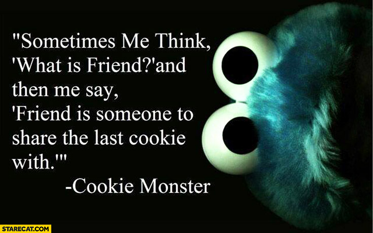 Friend is someone to share the last cookie with cookie monster