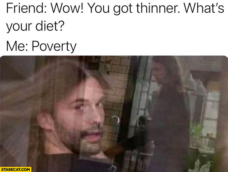 Friend wow you got thinner, what's your diet? Me: poverty