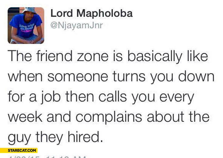 Friend zone is like when someone turns you down for a job then calls you every week and complains about the guy they hired