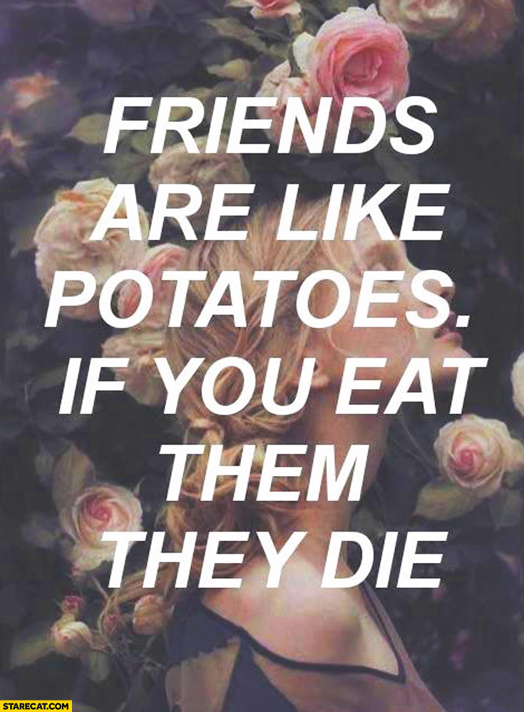 Friends are like potatoes: if you eat them they die
