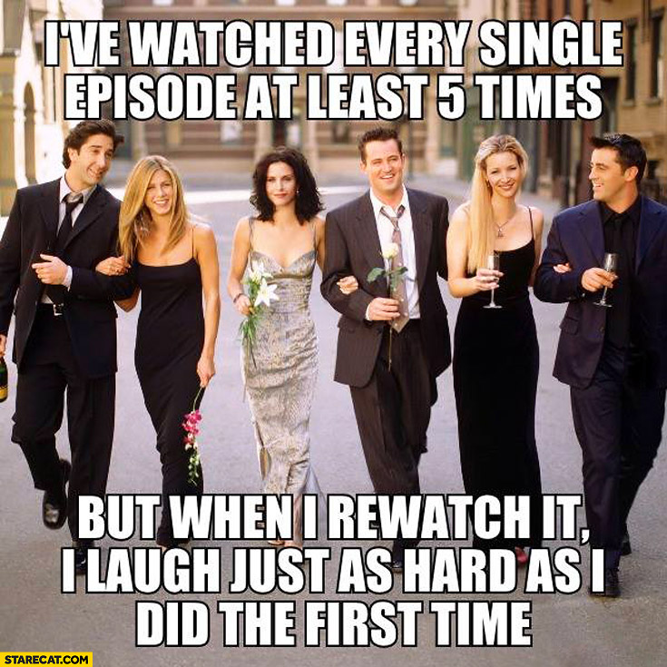 Friends I watched every single episode 5 times when I rewatch I laugh just as hard