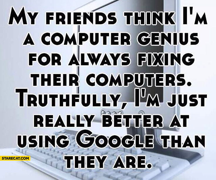 Friends think I'm a computer genius I'm just better at using Google