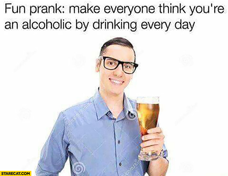 Fun prank: make everyone think you're an alcoholic by drinking every day