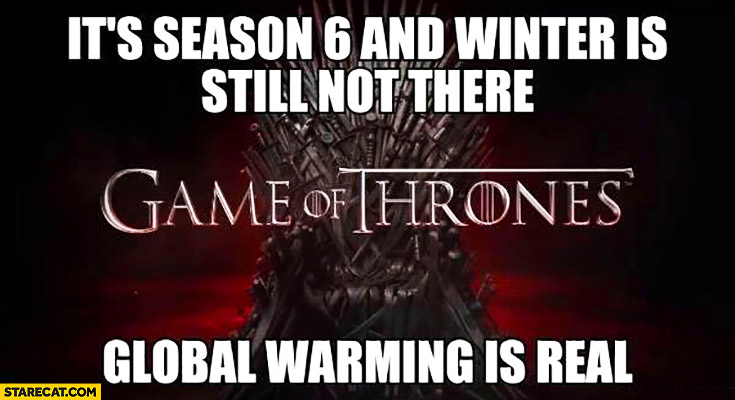 Game of Thrones: it's season 6 and winter is still not there. Global warming is real