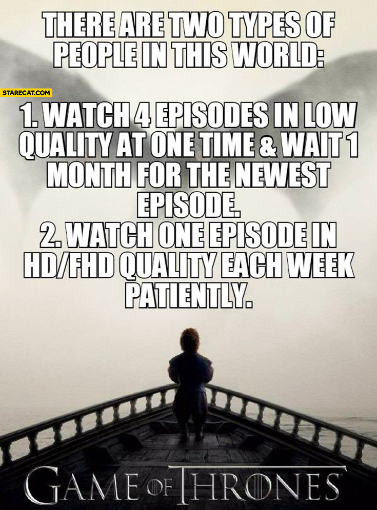 Game of Thrones two types of people watch low quality or watch hd patiently