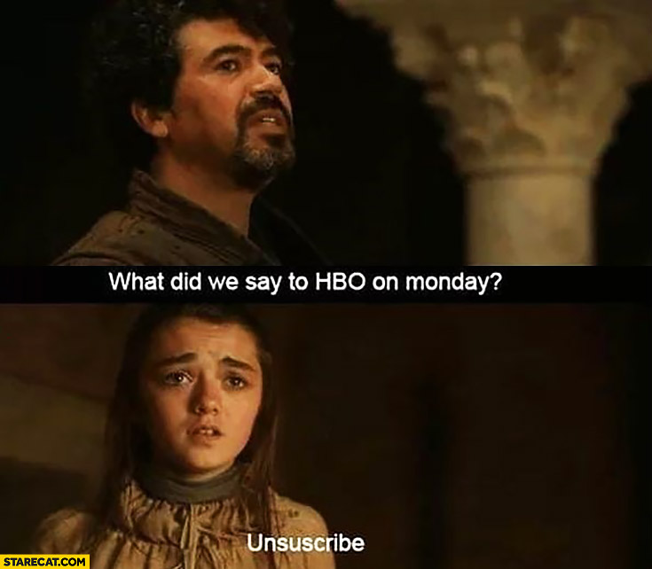 Game of Thrones what did we say to HBO on Monday? Unsubscribe