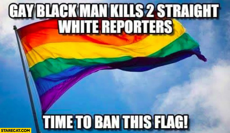 Gay black man kills 2 staight white reporters time to ban this flag