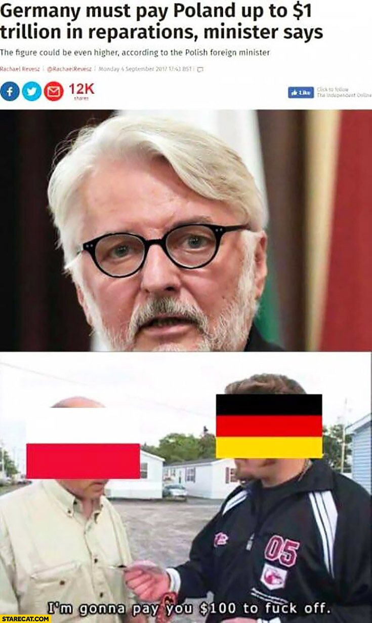 Germany must pay Poland up to $1 trillion dollars in reparations minister says. Germany: I'm gonna pay you $100 dollars to get off Trailer park boys