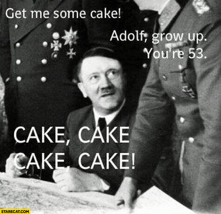 Get me some cake Adolf grow up you're 53 cake cake cake cake