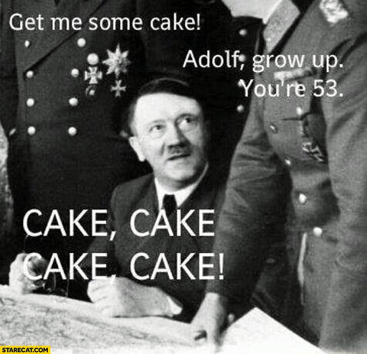 Get me some cake Adolf grow up you're 53 cake cake cake cake