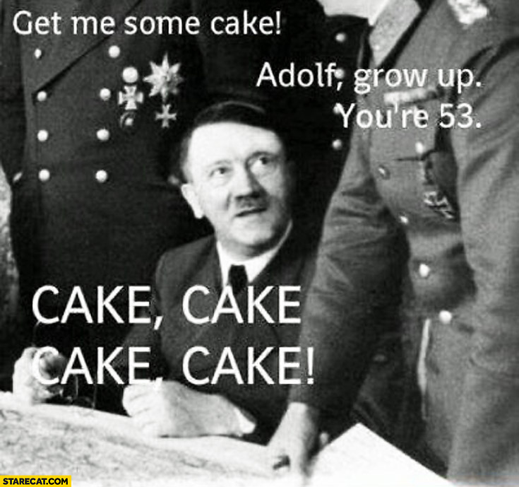 Get me some cake! Adolf grow up, you're 53. Cake, cake! hitler