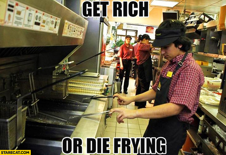 Get rich or die frying