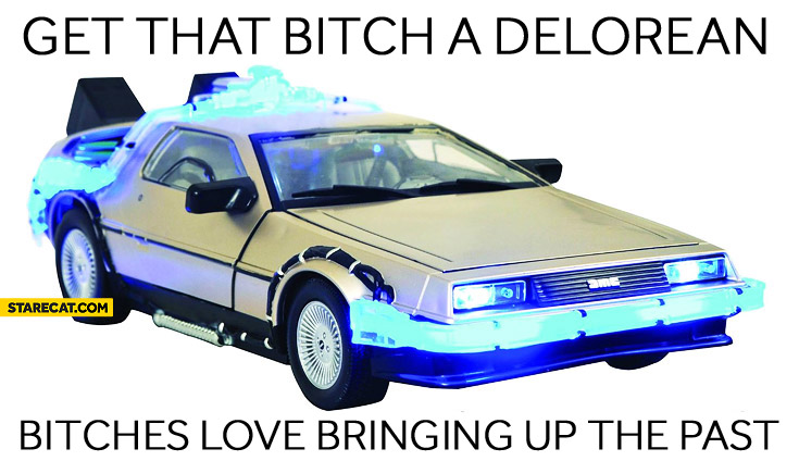 Get that bitch a Delorean bitches love bringing up the past