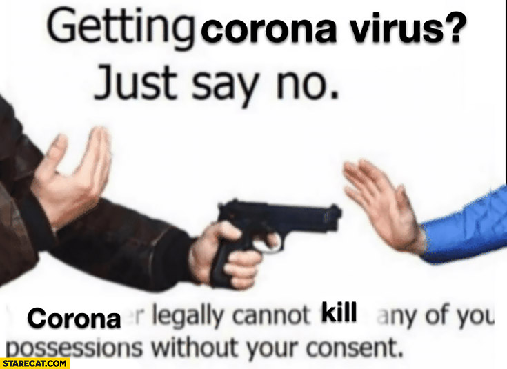 Getting corona virus just say no corona legally cannot kill any of your possessions without your consent