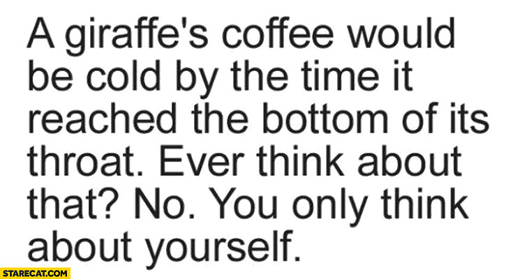 Giraffe's coffee would be cold by the time it reached the bottom of it's throat ever think about that no you only think about yourself
