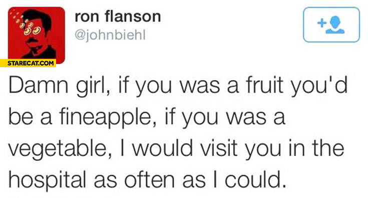 Girl if you was a fruit you'd be fineapple if you was a vegetable I would visit you in the hospital as often as I could