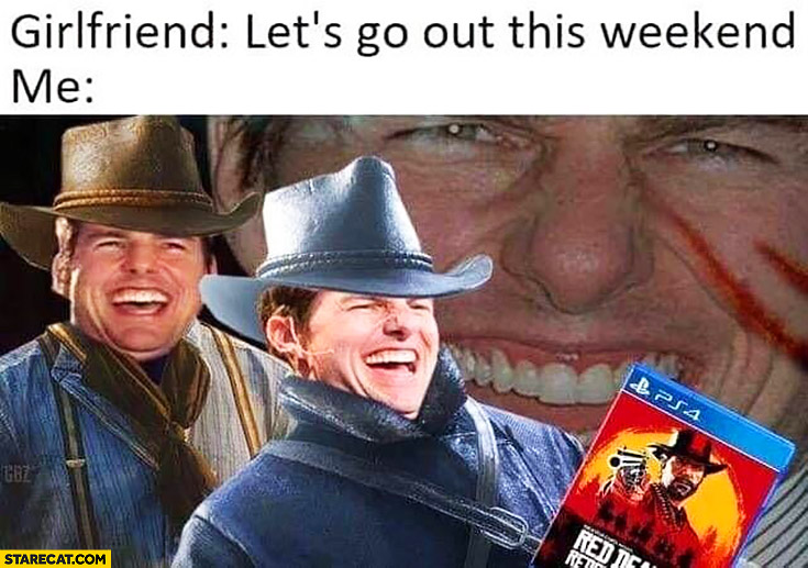 Girlfriend let's go out this weekend, me: laughing playing Red Dead Redemption