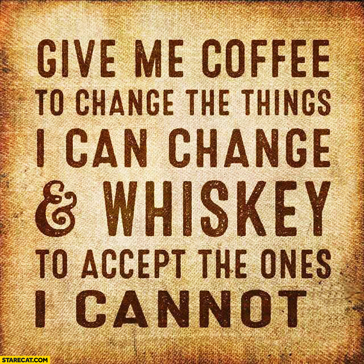 Give me coffee to change the things I can change and whiskey to accept the ones I cannot
