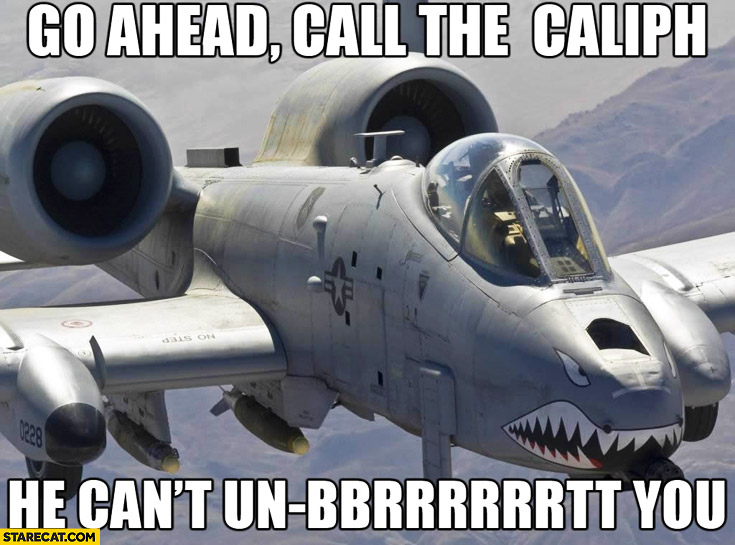 Go ahead call the caliph he can't un-brrt you jet fighter