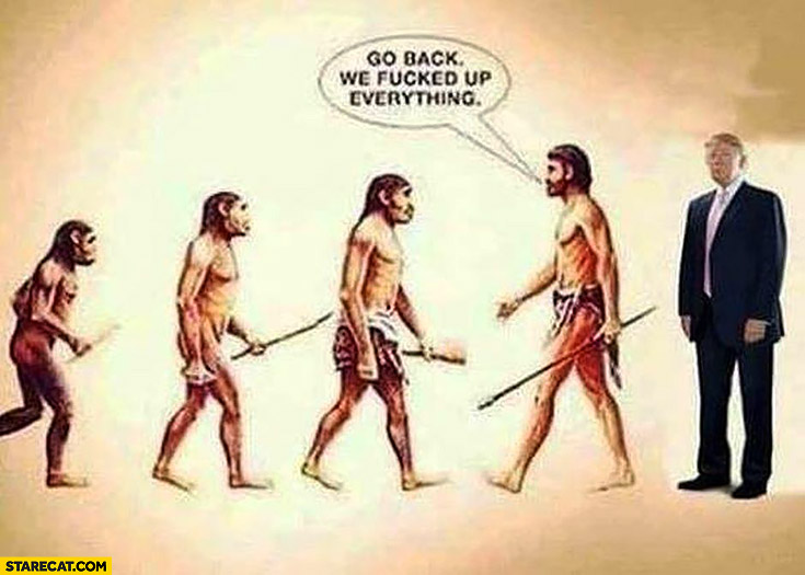Go back, we fcked up everything Donald Trump elected evolution of mankind