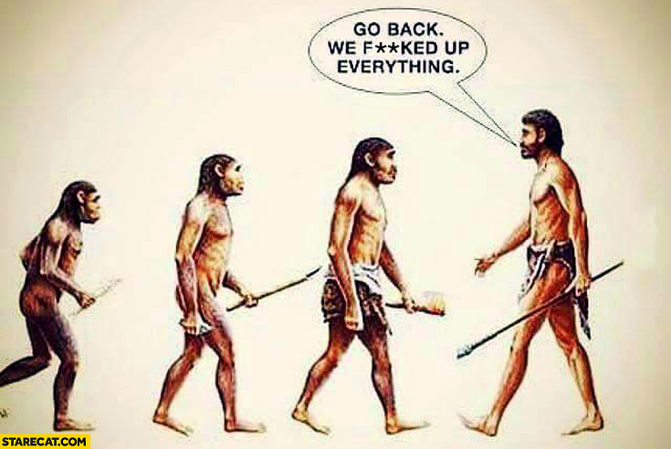Go back we fcked up everything evolution