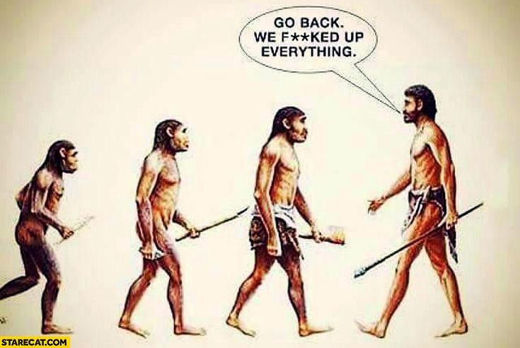 Go back we fcked up everything evolution