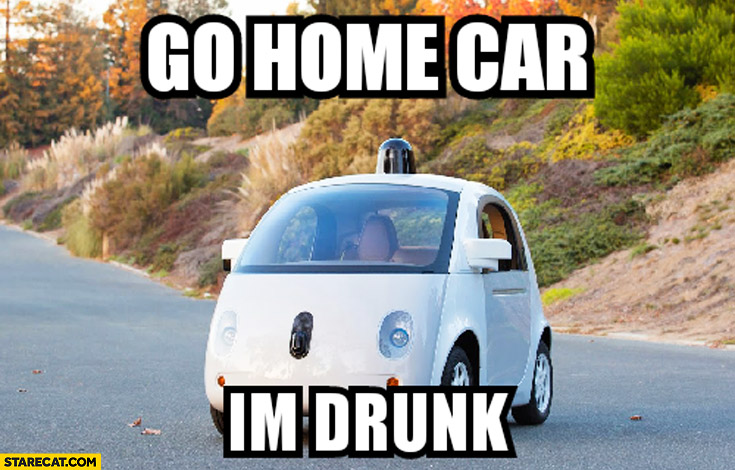 Go home car I'm drunk Google car meme
