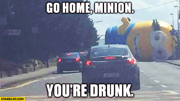 Go home Minion you're drunk huge Minion on the road