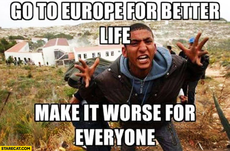 Go to Europe for better life, make it worse for everyone immigrants refugees