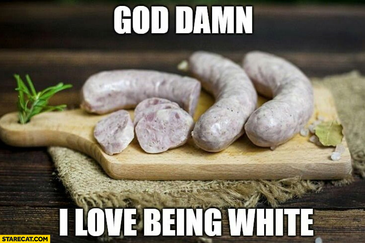 God damn I love being white sausages