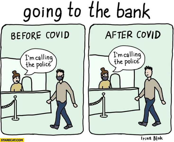 Going to the bank before covid vs after covid face mask I'm calling the police