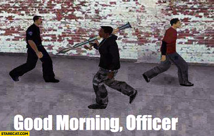 Good morning, officer. Carrying a bazooka GTA