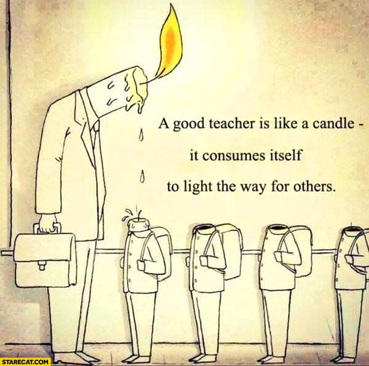 Good teacher is like a candle – it consumes itself to light the way for others