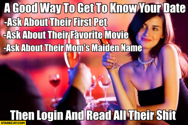 Good way to get to know your date woman: ask about her first pet, favourite movie, mom's maiden name. Then login and read all their shit