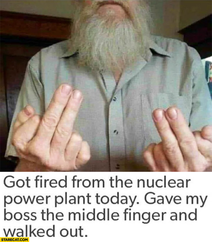 Got fired from the nuclear power plant today gave my boss the middle finger and walked out. Four middle fingers