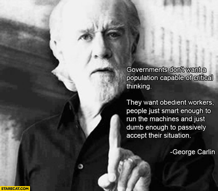 Governments don't want a population capable of critical thinking they want obedient workers George Carlin quote