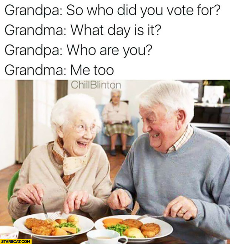 Grandpa: so who did you vote for? Grandma: what day is it? Grandpa: who are you? Grandma: me too. Conversation fail