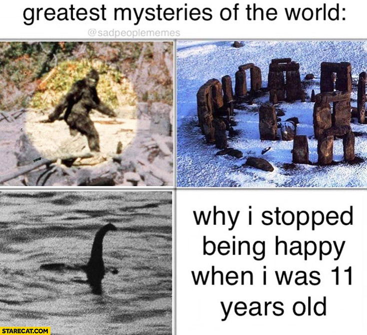 Greatest mysteries of the world why I stopped being happy when I was 11 years old